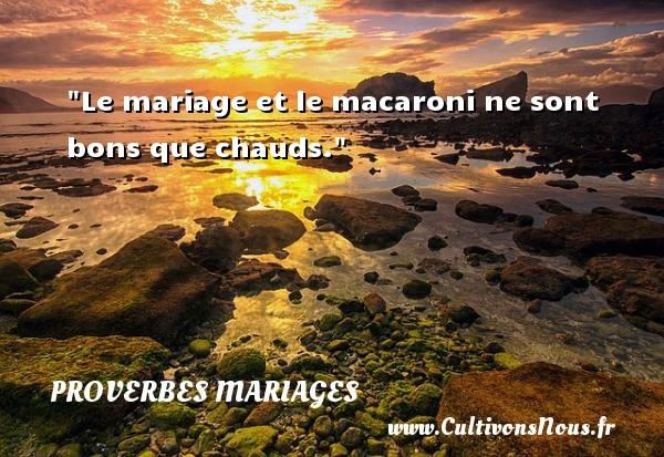 Proverbes italiens - Proverbes mariage - Le mariage et le macaroni ne sont bons que chauds.   Un proverbe italien   Un proverbe sur le mariage PROVERBES ITALIENS