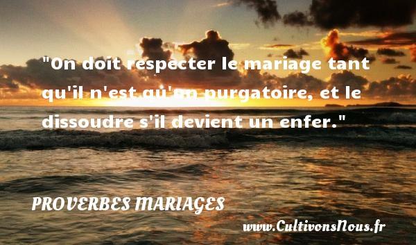 On doit respecter le mariage tant qu il n est qu un purgatoire, et le dissoudre s il devient un enfer.   Un proverbe anglais   Un proverbe sur le mariage PROVERBES ANGLAIS - Proverbes mariage