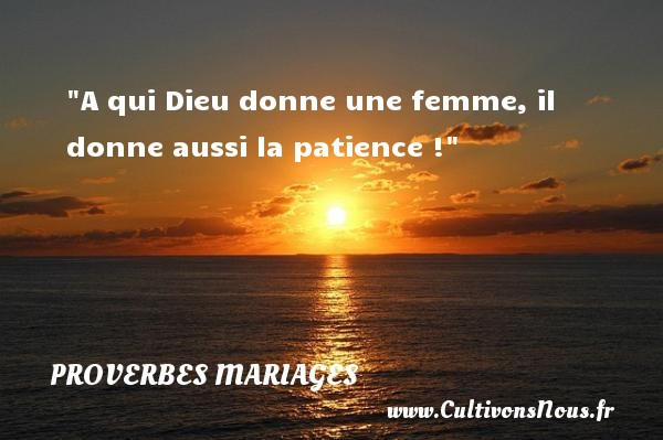 Proverbes allemands - Proverbes mariage - A qui Dieu donne une femme, il donne aussi la patience !   Un proverbe allemand   Un proverbe sur le mariage PROVERBES ALLEMANDS