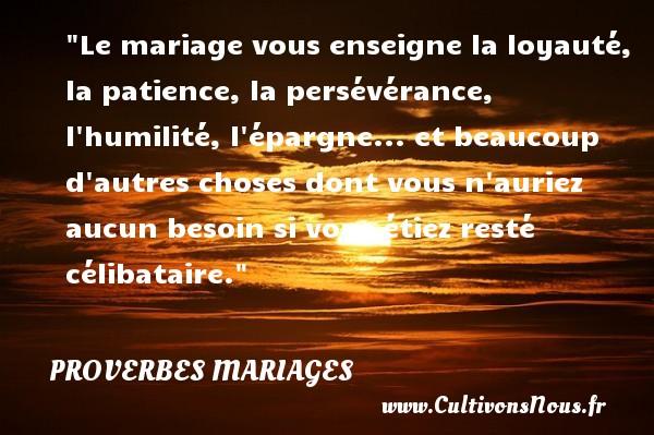 Le mariage vous enseigne la loyauté, la patience, la persévérance, l humilité, l épargne... et beaucoup d autres choses dont vous n auriez aucun besoin si vous étiez resté célibataire.   Un proverbe français   Un proverbe sur le mariage PROVERBES FRANÇAIS - Proverbes français - Proverbes mariage