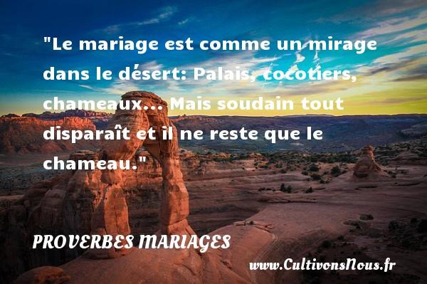 Le mariage est comme un mirage dans le désert: Palais, cocotiers, chameaux... Mais soudain tout disparaît et il ne reste que le chameau.   Un proverbe français   Un proverbe sur le mariage PROVERBES FRANÇAIS - Proverbes français - Proverbes mariage