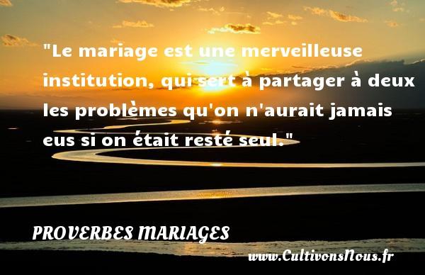 Proverbes français - Proverbes mariage - Le mariage est une merveilleuse institution, qui sert à partager à deux les problèmes qu on n aurait jamais eus si on était resté seul.   Un proverbe français   Un proverbe sur le mariage PROVERBES FRANÇAIS