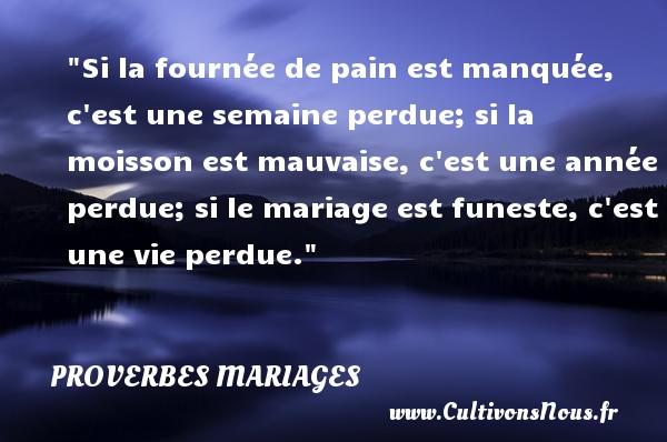 Si la fournée de pain est manquée, c est une semaine perdue; si la moisson est mauvaise, c est une année perdue; si le mariage est funeste, c est une vie perdue.   Un proverbe estonien   Un proverbe sur le mariage PROVERBES ESTONIENS - Proverbes mariage