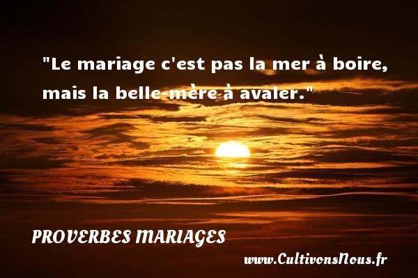 Proverbes français - Proverbe boire - Proverbes mariage - Le mariage c est pas la mer à boire, mais la belle-mère à avaler.   Un proverbe français   Un proverbe sur le mariage PROVERBES FRANÇAIS
