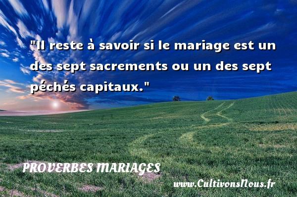 Il reste à savoir si le mariage est un des sept sacrements ou un des sept péchés capitaux.   Un proverbe français   Un proverbe sur le mariage PROVERBES FRANÇAIS - Proverbes français - Proverbes mariage