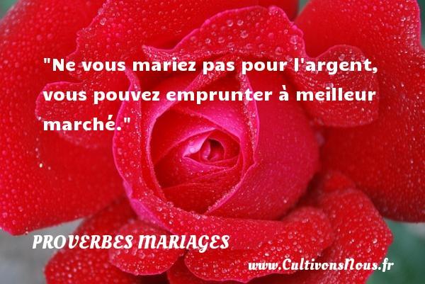 Proverbes français - Proverbes mariage - Ne vous mariez pas pour l argent, vous pouvez emprunter à meilleur marché.   Un proverbe français   Un proverbe sur le mariage PROVERBES FRANÇAIS