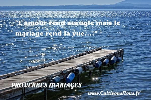 Proverbes français - Proverbes mariage - L amour rend aveugle mais le mariage rend la vue....   Un proverbe français   Un proverbe sur le mariage PROVERBES FRANÇAIS