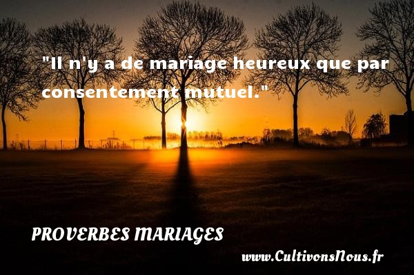 Il n y a de mariage heureux que par consentement mutuel.   Un proverbe arabe   Un proverbe sur le mariage PROVERBES ARABES - Proverbes mariage