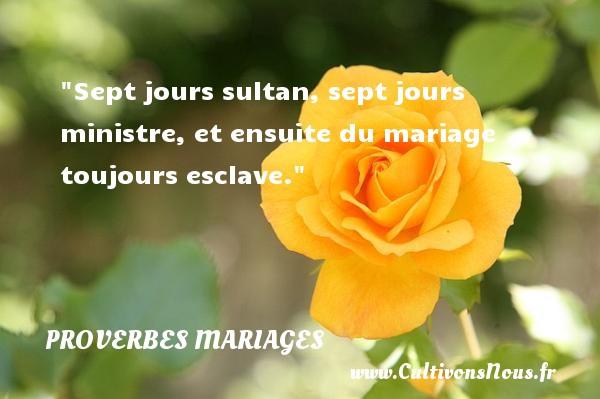 Sept jours sultan, sept jours ministre, et ensuite du mariage toujours esclave.   Un proverbe algérien   Un proverbe sur le mariage PROVERBES ALGÉRIENS - Proverbes Algériens - Proverbes mariage