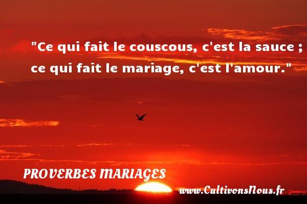 Ce qui fait le couscous, c est la sauce ; ce qui fait le mariage, c est l amour.   Un proverbe berbère   Un proverbe sur le mariage PROVERBES BERBÈRES - Proverbes berbères - Proverbes mariage