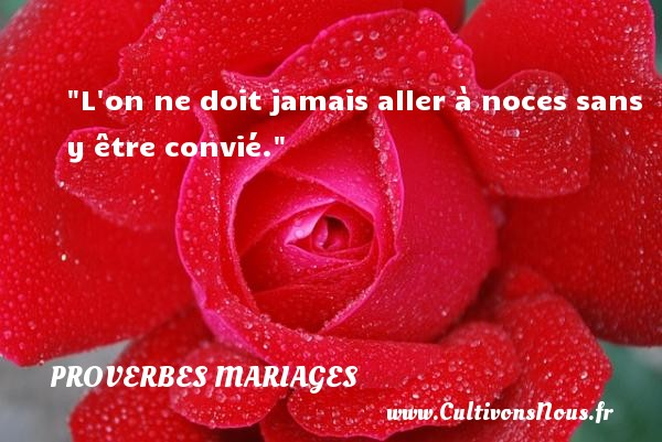 Proverbes français - Proverbes mariage - L on ne doit jamais aller à noces sans y être convié.   Un proverbe français   Un proverbe sur le mariage PROVERBES FRANÇAIS