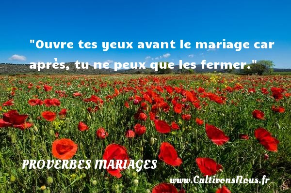 Ouvre tes yeux avant le mariage car après, tu ne peux que les fermer.   Un proverbe marocain   Un proverbe sur le mariage PROVERBES MAROCAINS - Proverbes marocains - Proverbes mariage