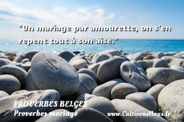 Un mariage par amourette, on s en repent tout à son aise.   Un proverbe belge   Un proverbe sur le mariage PROVERBES BELGES - Proverbes mariage