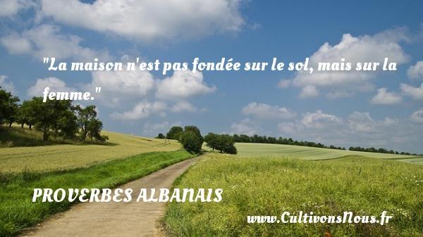 Proverbes Albanais - La maison n est pas fondée sur le sol, mais sur la femme. Un Proverbe Albanie PROVERBES ALBANAIS