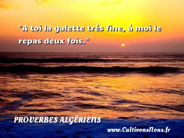 A toi la galette très fine, à moi le repas deux fois. Un Proverbe Algérien PROVERBES ALGÉRIENS - Proverbes Algériens - Proverbes fun