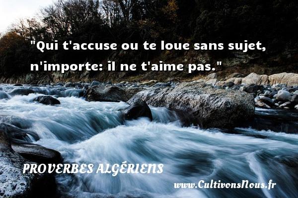 Qui t accuse ou te loue sans sujet, n importe: il ne t aime pas. Un Proverbe Algérien PROVERBES ALGÉRIENS - Proverbes Algériens - Proverbes philosophiques
