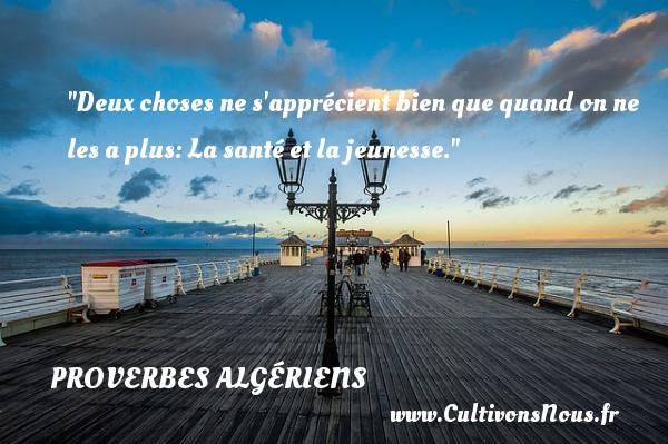 Deux choses ne s apprécient bien que quand on ne les a plus: La santé et la jeunesse. Un Proverbe Algérien PROVERBES ALGÉRIENS - Proverbes Algériens - Proverbes connus