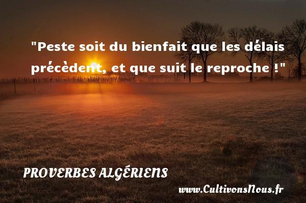 Peste soit du bienfait que les délais précèdent, et que suit le reproche ! Un Proverbe Algérien PROVERBES ALGÉRIENS - Proverbes Algériens - Proverbes philosophiques