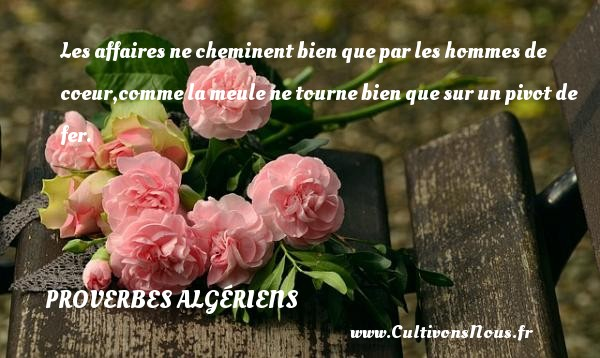 Les affaires ne cheminent bien que par les hommes de coeur,comme la meule ne tourne bien que sur un pivot de fer. Un Proverbe Algérien PROVERBES ALGÉRIENS - Proverbes Algériens - Proverbes philosophiques