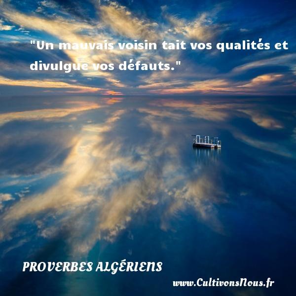 Un mauvais voisin tait vos qualités et divulgue vos défauts. Un Proverbe Algérien PROVERBES ALGÉRIENS - Proverbes Algériens - Proverbes philosophiques