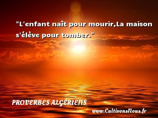 L enfant naît pour mourir,La maison s élève pour tomber. Un Proverbe Algérien PROVERBES ALGÉRIENS - Proverbes Algériens - Proverbes philosophiques