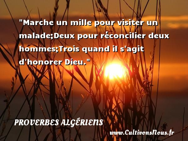 Marche un mille pour visiter un malade;Deux pour réconcilier deux hommes;Trois quand il s agit d honorer Dieu. Un Proverbe Algérien PROVERBES ALGÉRIENS - Proverbes Algériens - Proverbes philosophiques