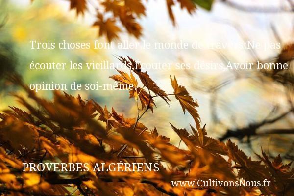 Proverbes Algériens - Proverbes philosophiques - Trois choses font aller le monde de travers:Ne pas écouter les vieillards,Écouter ses désirs,Avoir bonne opinion de soi-même. Un Proverbe Algérien PROVERBES ALGÉRIENS