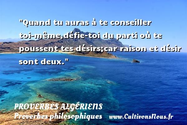 Quand tu auras à te conseiller toi-même,défie-toi du parti où te poussent tes désirs;car raison et désir sont deux. Un Proverbe Algérien PROVERBES ALGÉRIENS - Proverbes Algériens - Proverbes philosophiques