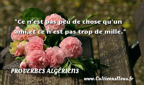 Ce n est pas peu de chose qu un ami,et ce n est pas trop de mille. Un Proverbe Algérien PROVERBES ALGÉRIENS - Proverbes Algériens - Proverbes philosophiques