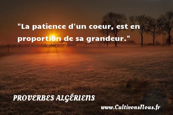 Proverbes Algériens - Proverbes fun - Proverbes patience - La patience d un coeur, est en proportion de sa grandeur. Un Proverbe Algérien PROVERBES ALGÉRIENS