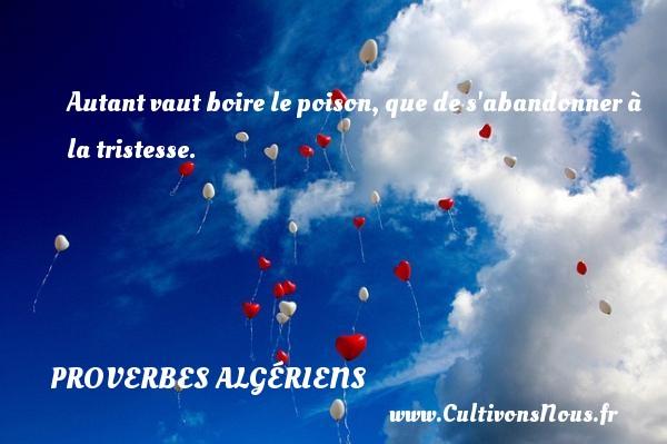 Autant vaut boire le poison, que de s abandonner à la tristesse. Un Proverbe Algérien PROVERBES ALGÉRIENS - Proverbes Algériens - Proverbe boire - Proverbes philosophiques