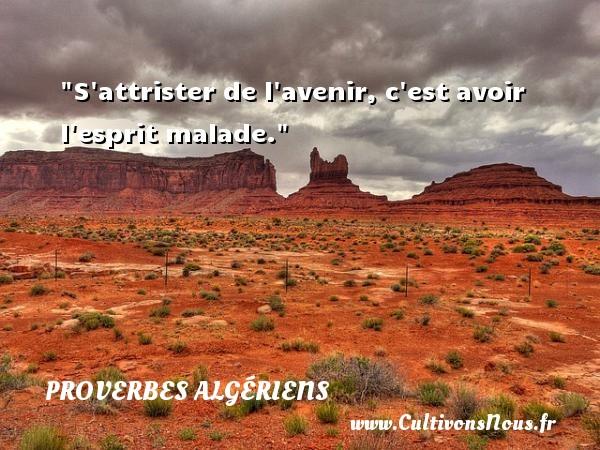 S attrister de l avenir, c est avoir l esprit malade. Un Proverbe Algérien PROVERBES ALGÉRIENS - Proverbes Algériens - Proverbes fun