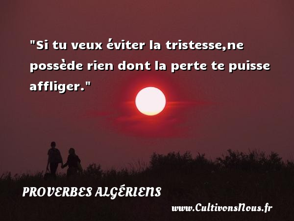 Si tu veux éviter la tristesse,ne possède rien dont la perte te puisse affliger. Un Proverbe Algérien PROVERBES ALGÉRIENS - Proverbes Algériens - Proverbes philosophiques