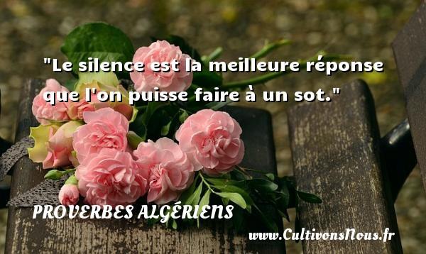 Proverbes Algériens - Proverbes philosophiques - Le silence est la meilleure réponse que l on puisse faire à un sot. Un Proverbe Algérien PROVERBES ALGÉRIENS