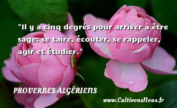Il y a cinq degrés pour arriver à être sage: se taire, écouter, se rappeler, agir et étudier. Un Proverbe Algérien PROVERBES ALGÉRIENS - Proverbes Algériens - Proverbes philosophiques