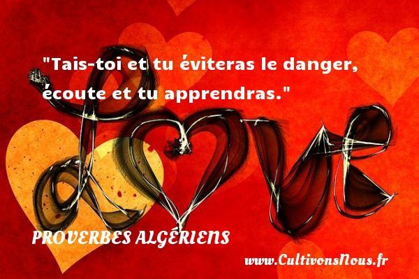 Tais-toi et tu éviteras le danger, écoute et tu apprendras. Un Proverbe Algérien PROVERBES ALGÉRIENS - Proverbes Algériens - Proverbes philosophiques