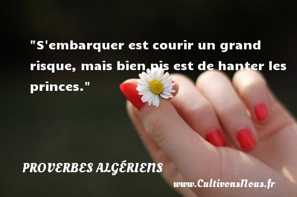 S embarquer est courir un grand risque, mais bien pis est de hanter les princes. Un Proverbe Algérien PROVERBES ALGÉRIENS - Proverbes Algériens - Proverbes philosophiques