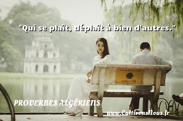 Qui se plaît, déplaît à bien d autres. Un Proverbe Algérien PROVERBES ALGÉRIENS - Proverbes Algériens - Proverbes philosophiques