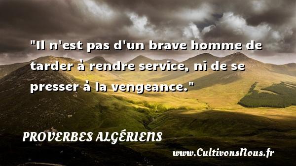 Il n est pas d un brave homme de tarder à rendre service, ni de se presser à la vengeance. Un Proverbe Algérien PROVERBES ALGÉRIENS - Proverbes Algériens - Proverbes philosophiques