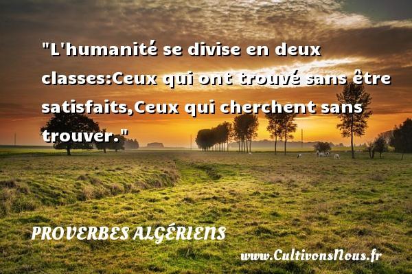 L humanité se divise en deux classes:Ceux qui ont trouvé sans être satisfaits,Ceux qui cherchent sans trouver. Un Proverbe Algérien PROVERBES ALGÉRIENS - Proverbes Algériens - Proverbes connus
