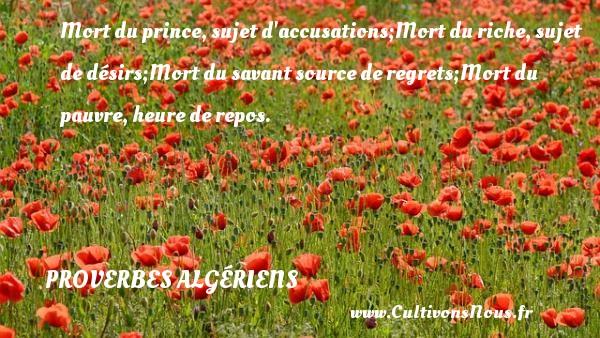 Mort du prince, sujet d accusations;Mort du riche, sujet de désirs;Mort du savant source de regrets;Mort du pauvre, heure de repos. Un Proverbe Algérien PROVERBES ALGÉRIENS - Proverbes Algériens - Proverbes philosophiques