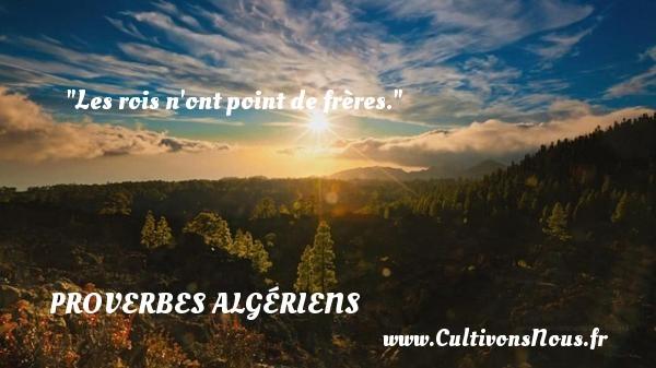 Les rois n ont point de frères. Un Proverbe Algérien PROVERBES ALGÉRIENS - Proverbes Algériens - Proverbes philosophiques