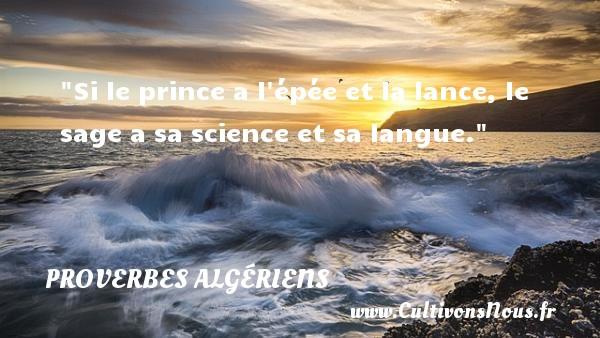 Si le prince a l épée et la lance, le sage a sa science et sa langue. Un Proverbe Algérien PROVERBES ALGÉRIENS - Proverbes Algériens - Proverbes philosophiques