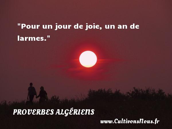 Pour un jour de joie, un an de larmes. Un Proverbe Algérien PROVERBES ALGÉRIENS - Proverbes Algériens - Proverbes philosophiques