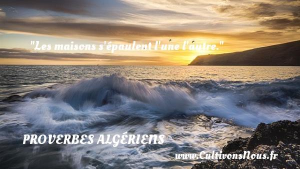 Proverbes Algériens - Proverbes philosophiques - Les maisons s épaulent l une l autre. Un Proverbe Algérien PROVERBES ALGÉRIENS