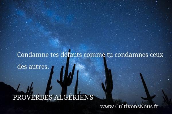 Condamne tes défauts comme tu condamnes ceux des autres. Un Proverbe Algérien PROVERBES ALGÉRIENS - Proverbes Algériens - Proverbes philosophiques