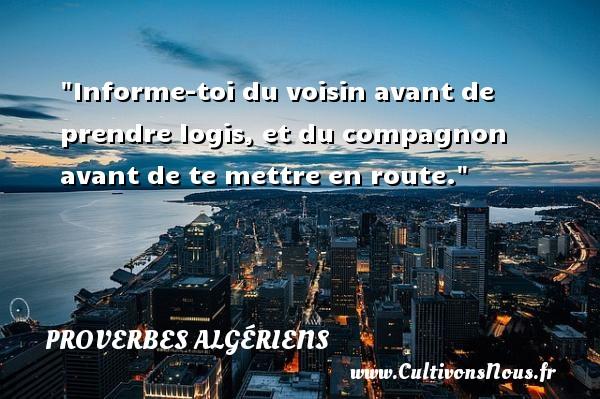 Proverbes Algériens - Devise - Informe-toi du voisin avant de prendre logis, et du compagnon avant de te mettre en route. Un Proverbe Algérien PROVERBES ALGÉRIENS