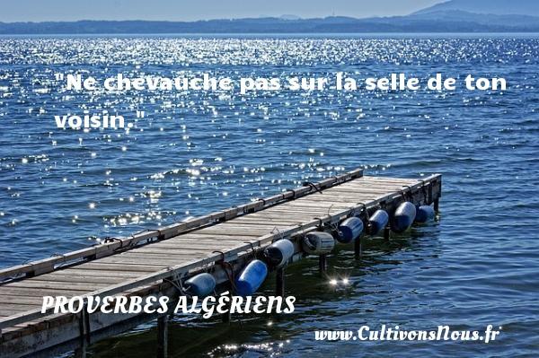 Ne chevauche pas sur la selle de ton voisin. Un Proverbe Algérien PROVERBES ALGÉRIENS - Proverbes Algériens - Proverbes philosophiques