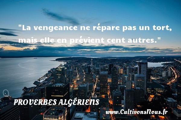 La vengeance ne répare pas un tort, mais elle en prévient cent autres. Un Proverbe Algérien PROVERBES ALGÉRIENS - Proverbes Algériens - Proverbes philosophiques