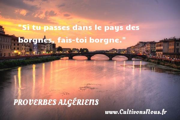 Si tu passes dans le pays des borgnes, fais-toi borgne. Un Proverbe Algérien PROVERBES ALGÉRIENS - Proverbes Algériens - Proverbes philosophiques